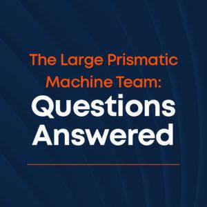 Kingsbury Q&A - Large Prismatic Machine Team
