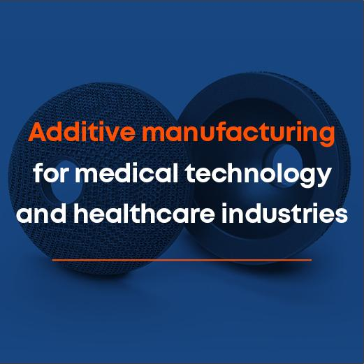 Additive manufacturing for medical technology and healthcare industries