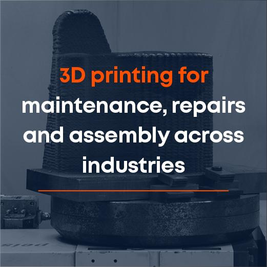 3D printing for maintenance, repairs and assembly across industries